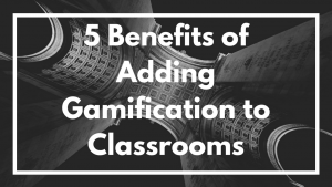 5 Benefits of Adding Gamification to Classrooms