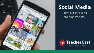 How is Social Media Affecting our Classrooms - TeacherCast Guest Blog