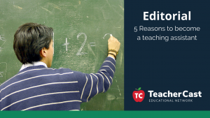 5 Reasons to become a Teaching Assistant - TeacherCast Guest Blog