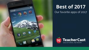 Best Apps of 2017 - TeacherCast Guest Blog