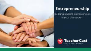 Building Student Entrepreneurs - TeacherCast Guest Blog