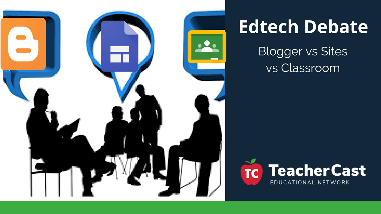 Great EdTech Debate Blogger Google Classroom Google Sites - TeacherCast Blog