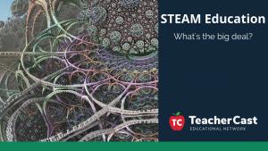 STEAM Education - TeacherCast Guest Blog
