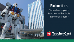 Should teachers be replaced by robots - TeacherCast Guest Blog