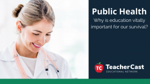 Why Education is So Important for Public Health TeacherCast Guest Blog