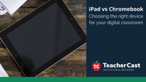 iPad vs Chromebook - TeacherCast Guest Blog