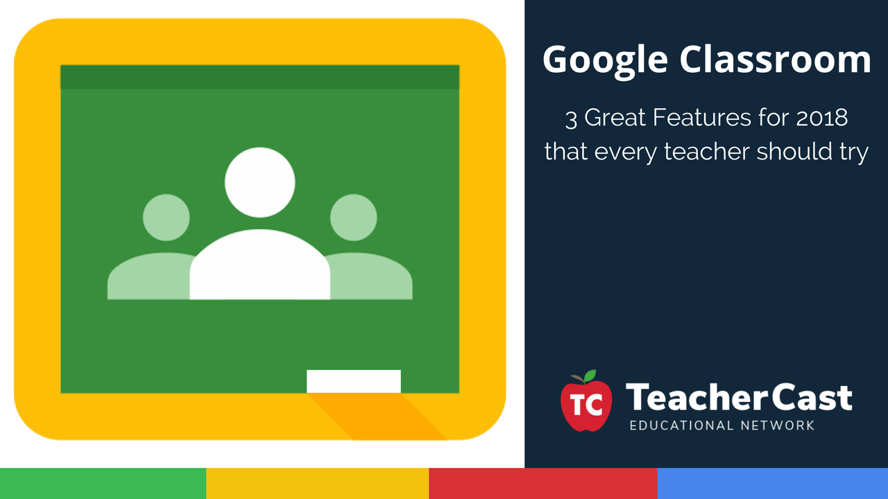 3 Great Features Of Google Classrooms For Teachers In 2018