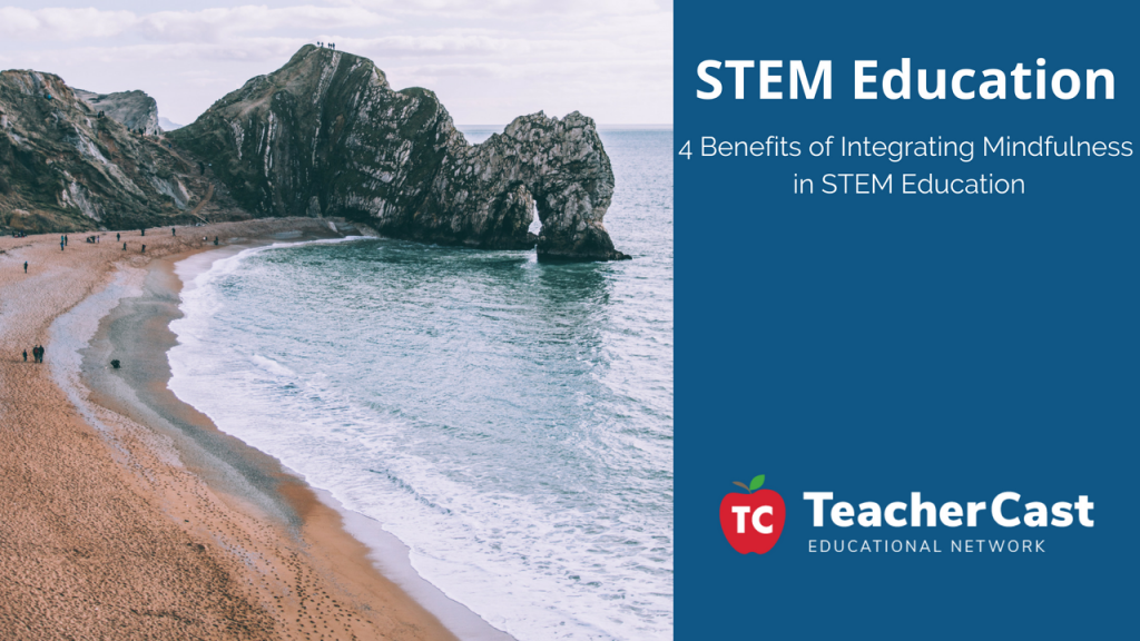4 Benefits of Integrating Mindfulness in STEM Education